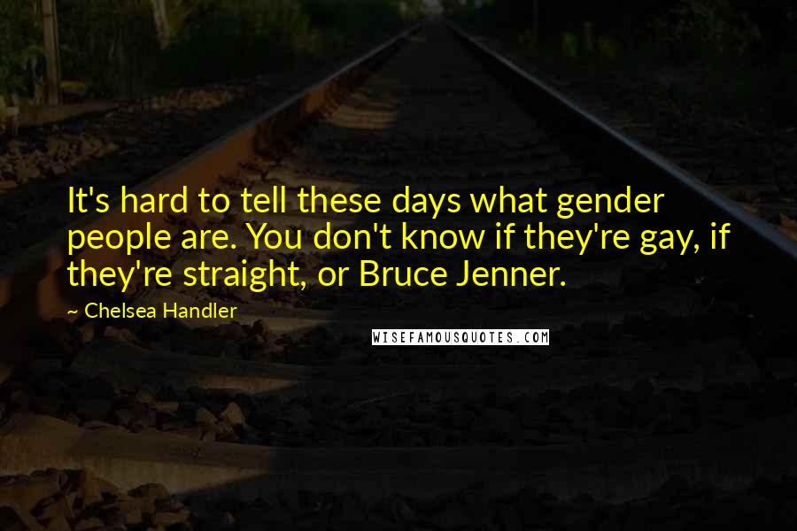 Chelsea Handler quotes: It's hard to tell these days what gender people are. You don't know if they're gay, if they're straight, or Bruce Jenner.