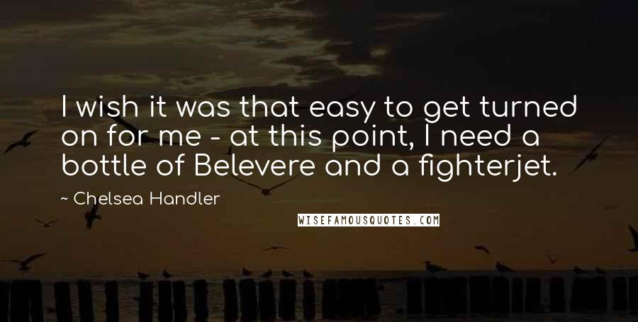 Chelsea Handler quotes: I wish it was that easy to get turned on for me - at this point, I need a bottle of Belevere and a fighterjet.