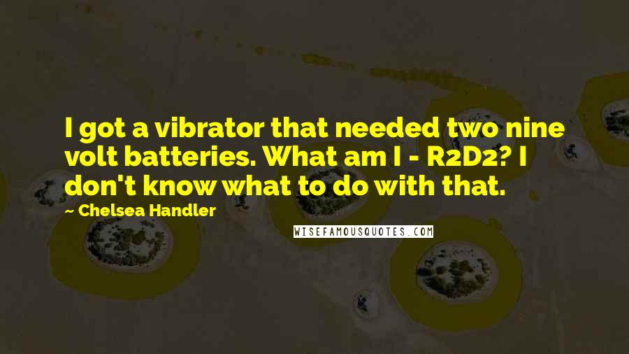 Chelsea Handler quotes: I got a vibrator that needed two nine volt batteries. What am I - R2D2? I don't know what to do with that.