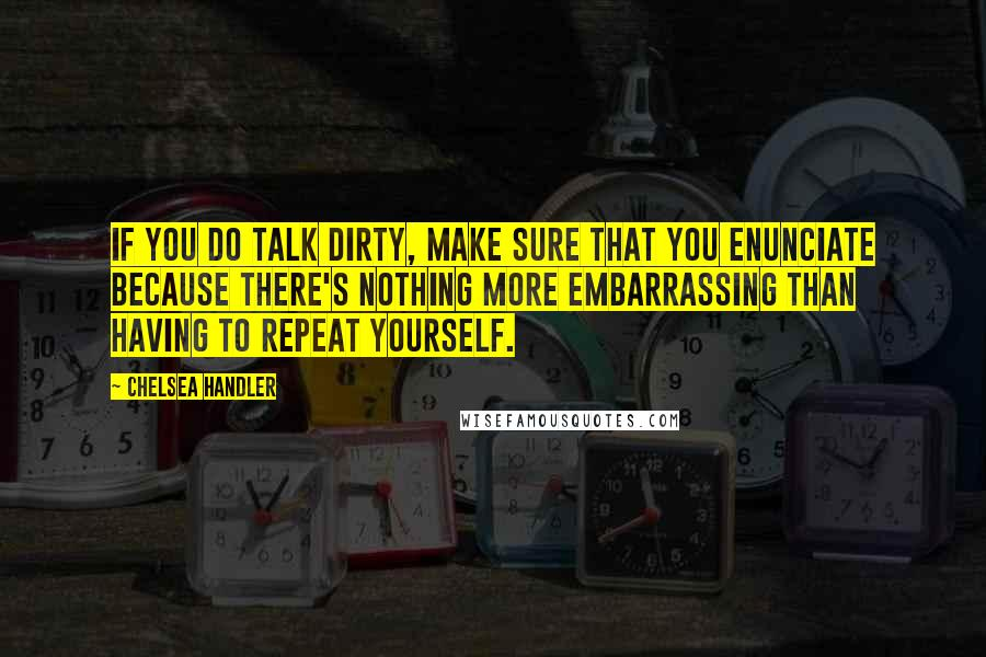 Chelsea Handler quotes: If you do talk dirty, make sure that you enunciate because there's nothing more embarrassing than having to repeat yourself.