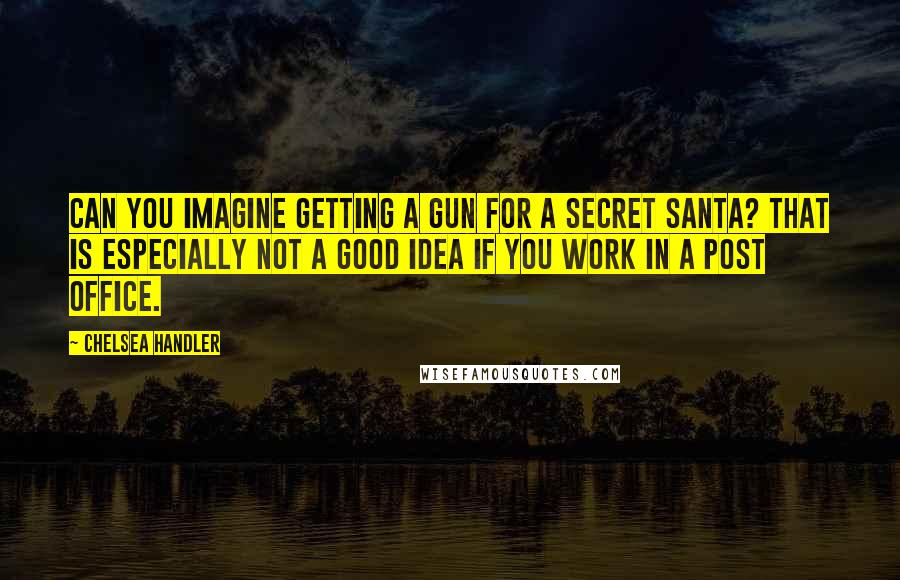 Chelsea Handler quotes: Can you imagine getting a gun for a secret Santa? That is especially not a good idea if you work in a post office.