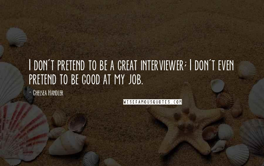 Chelsea Handler quotes: I don't pretend to be a great interviewer; I don't even pretend to be good at my job.