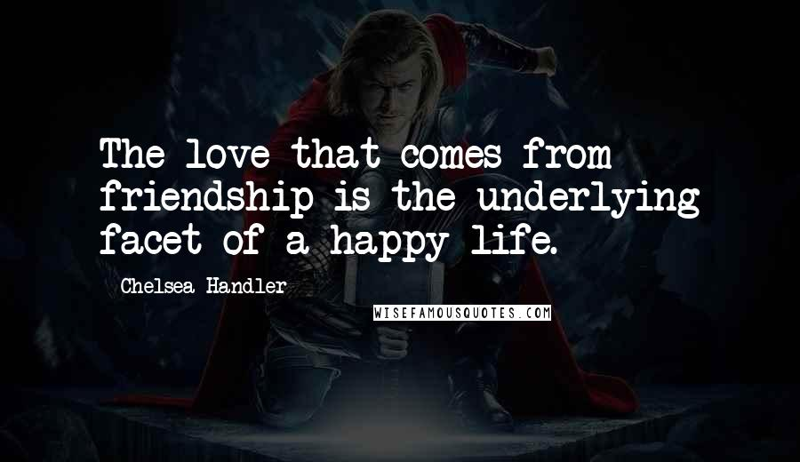 Chelsea Handler quotes: The love that comes from friendship is the underlying facet of a happy life.