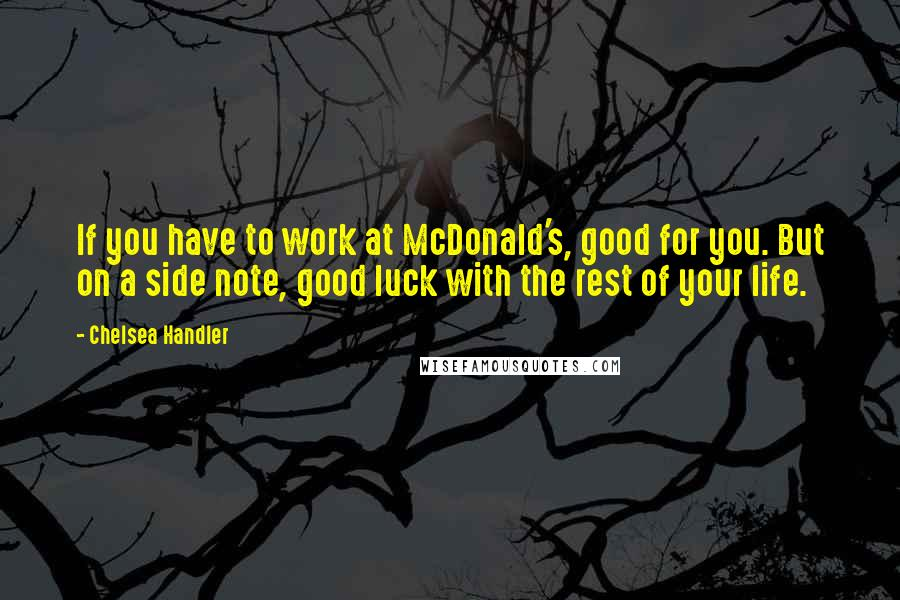 Chelsea Handler quotes: If you have to work at McDonald's, good for you. But on a side note, good luck with the rest of your life.