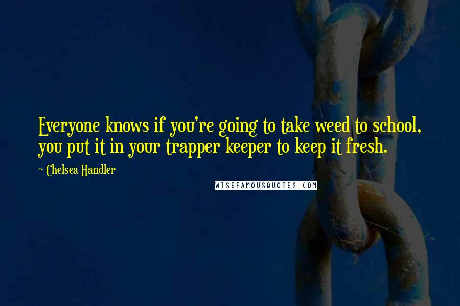 Chelsea Handler quotes: Everyone knows if you're going to take weed to school, you put it in your trapper keeper to keep it fresh.