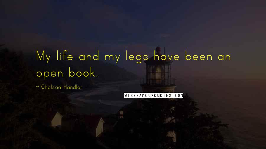 Chelsea Handler quotes: My life and my legs have been an open book.