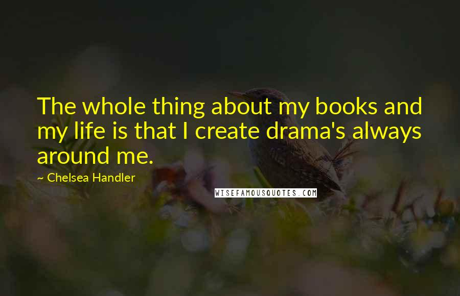Chelsea Handler quotes: The whole thing about my books and my life is that I create drama's always around me.