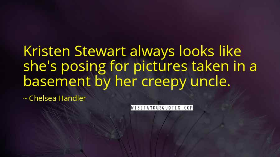Chelsea Handler quotes: Kristen Stewart always looks like she's posing for pictures taken in a basement by her creepy uncle.