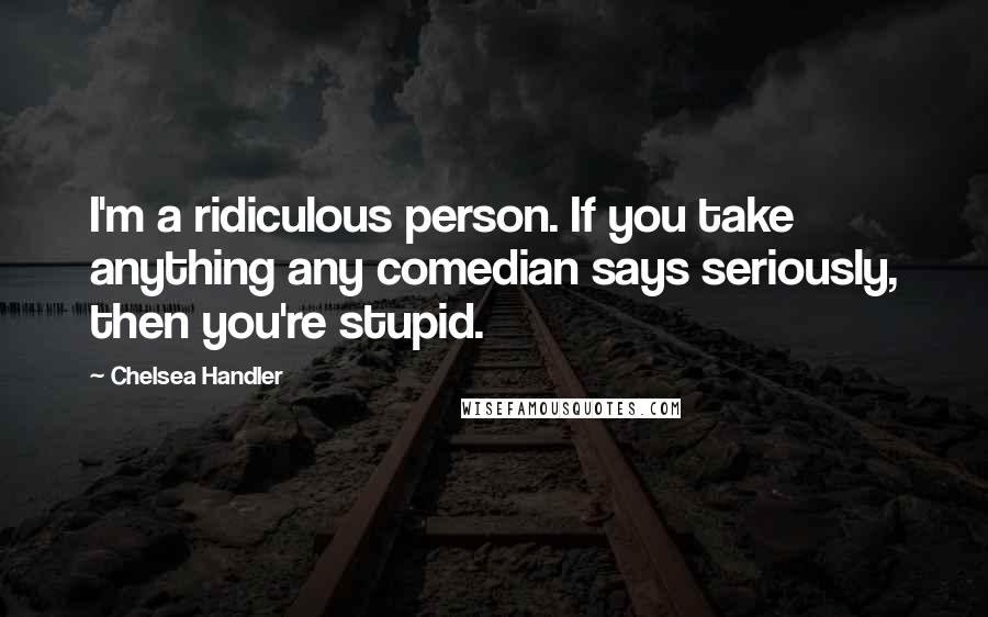 Chelsea Handler quotes: I'm a ridiculous person. If you take anything any comedian says seriously, then you're stupid.