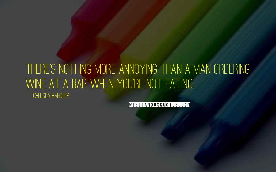 Chelsea Handler quotes: There's nothing more annoying than a man ordering wine at a bar when you're not eating.