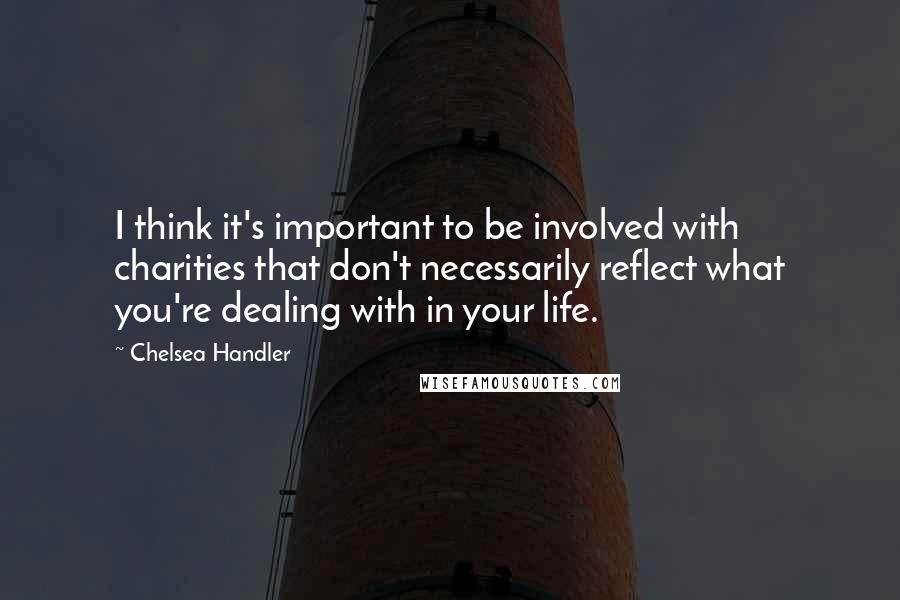 Chelsea Handler quotes: I think it's important to be involved with charities that don't necessarily reflect what you're dealing with in your life.