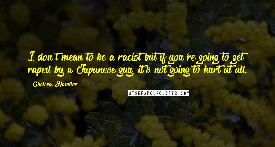 Chelsea Handler quotes: I don't mean to be a racist but if you're going to get raped by a Japanese guy, it's not going to hurt at all.