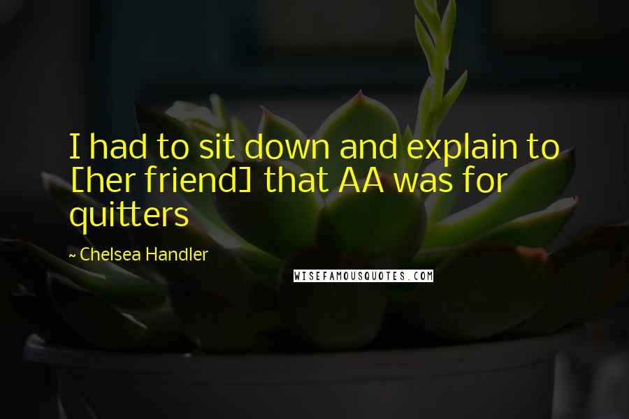 Chelsea Handler quotes: I had to sit down and explain to [her friend] that AA was for quitters