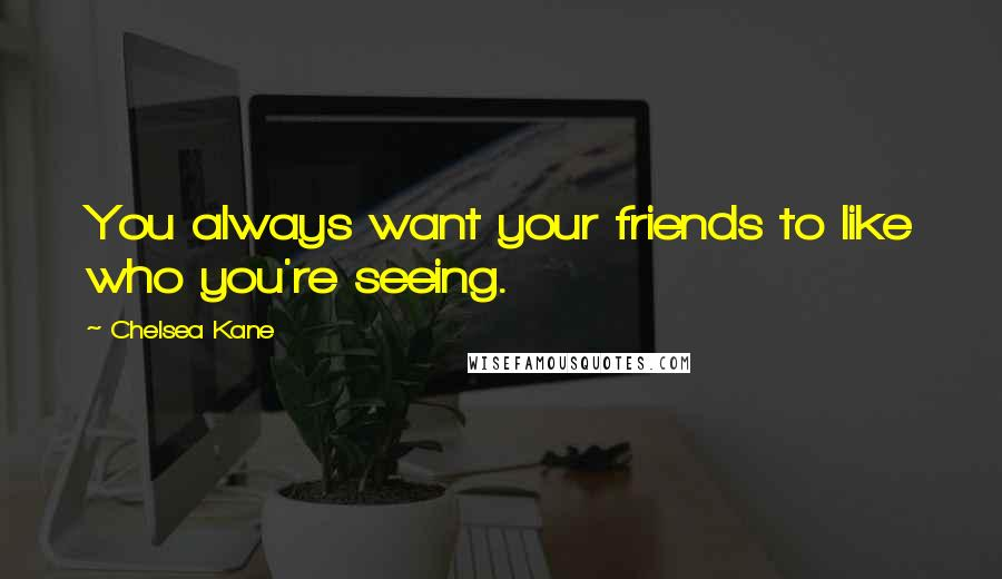 Chelsea Kane quotes: You always want your friends to like who you're seeing.