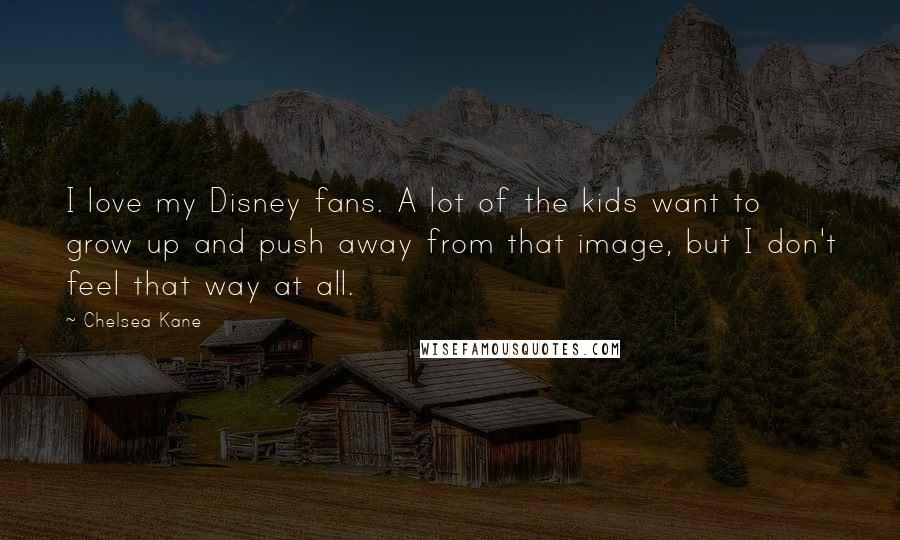 Chelsea Kane quotes: I love my Disney fans. A lot of the kids want to grow up and push away from that image, but I don't feel that way at all.