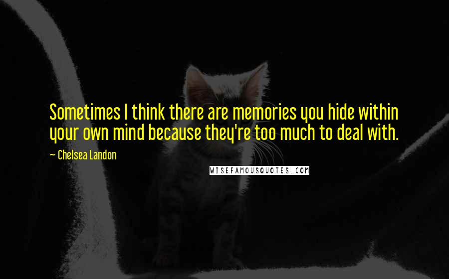 Chelsea Landon quotes: Sometimes I think there are memories you hide within your own mind because they're too much to deal with.