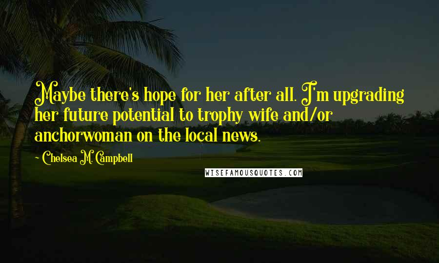 Chelsea M. Campbell quotes: Maybe there's hope for her after all. I'm upgrading her future potential to trophy wife and/or anchorwoman on the local news.
