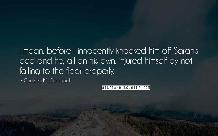 Chelsea M. Campbell quotes: I mean, before I innocently knocked him off Sarah's bed and he, all on his own, injured himself by not falling to the floor properly.