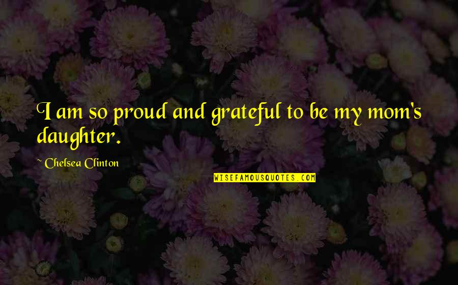 Chelsea's Quotes By Chelsea Clinton: I am so proud and grateful to be