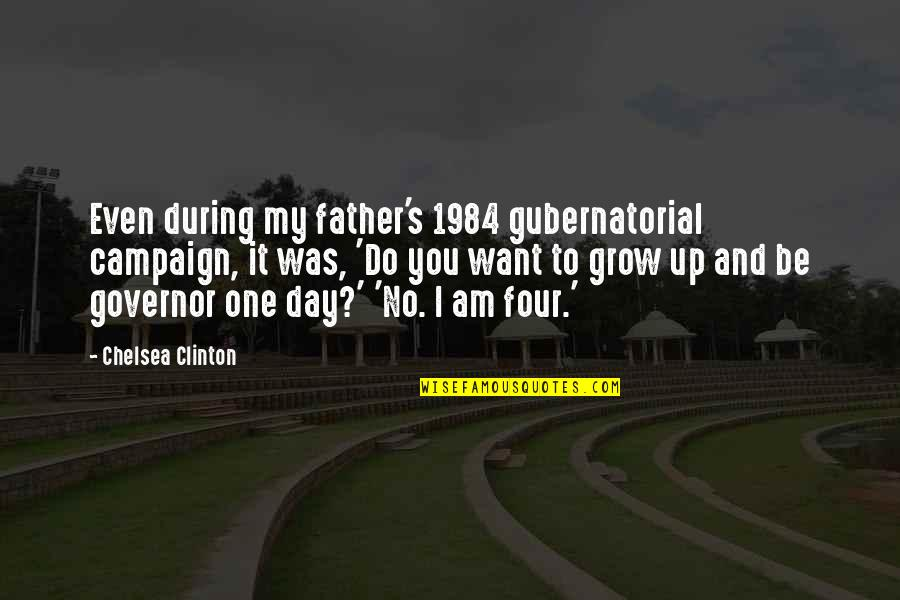 Chelsea's Quotes By Chelsea Clinton: Even during my father's 1984 gubernatorial campaign, it
