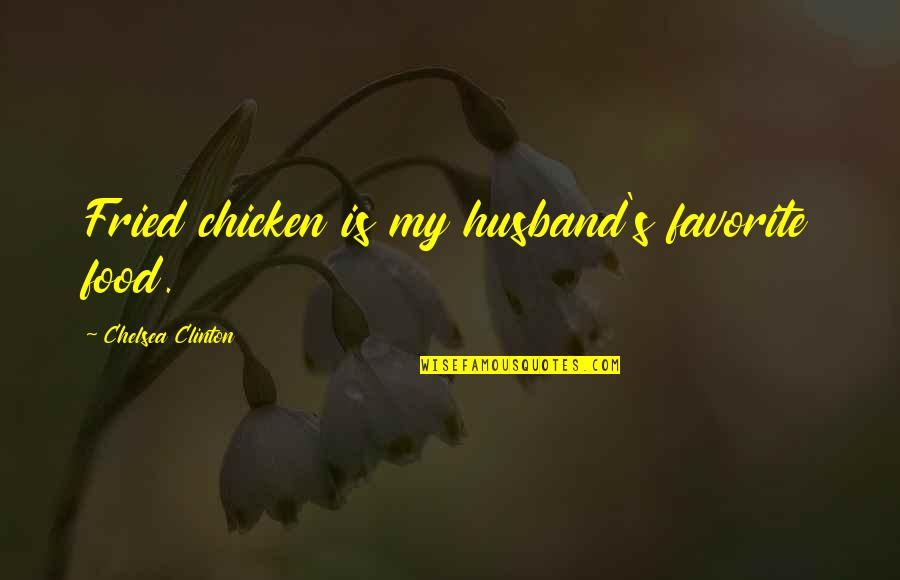 Chelsea's Quotes By Chelsea Clinton: Fried chicken is my husband's favorite food.