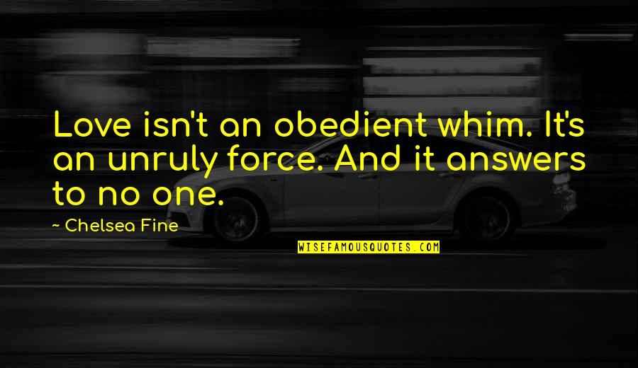 Chelsea's Quotes By Chelsea Fine: Love isn't an obedient whim. It's an unruly