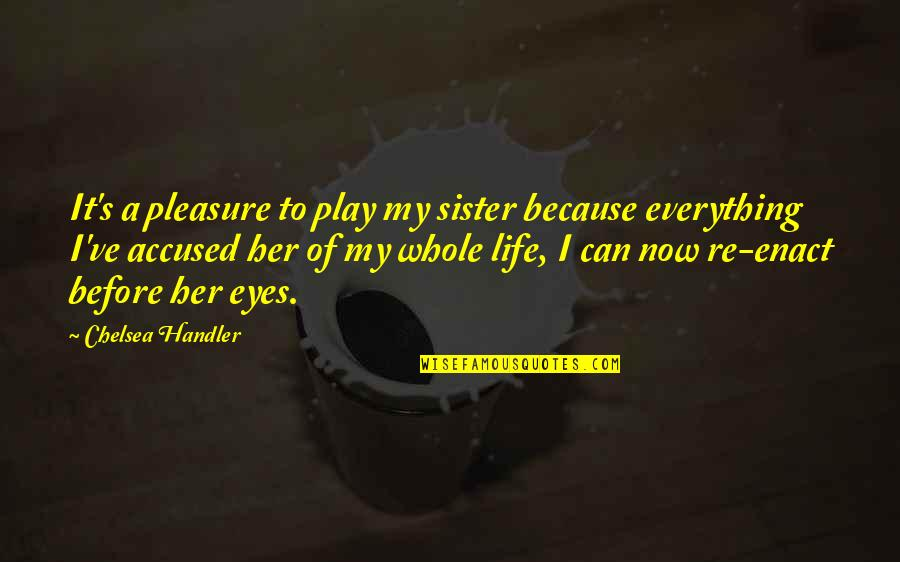 Chelsea's Quotes By Chelsea Handler: It's a pleasure to play my sister because