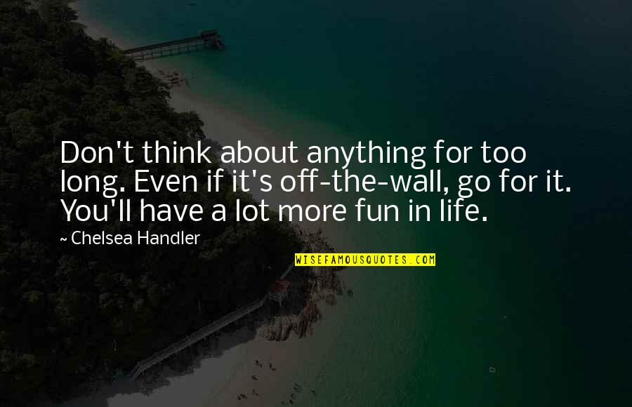 Chelsea's Quotes By Chelsea Handler: Don't think about anything for too long. Even