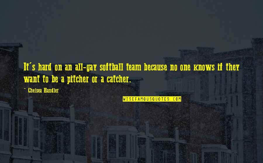 Chelsea's Quotes By Chelsea Handler: It's hard on an all-gay softball team because