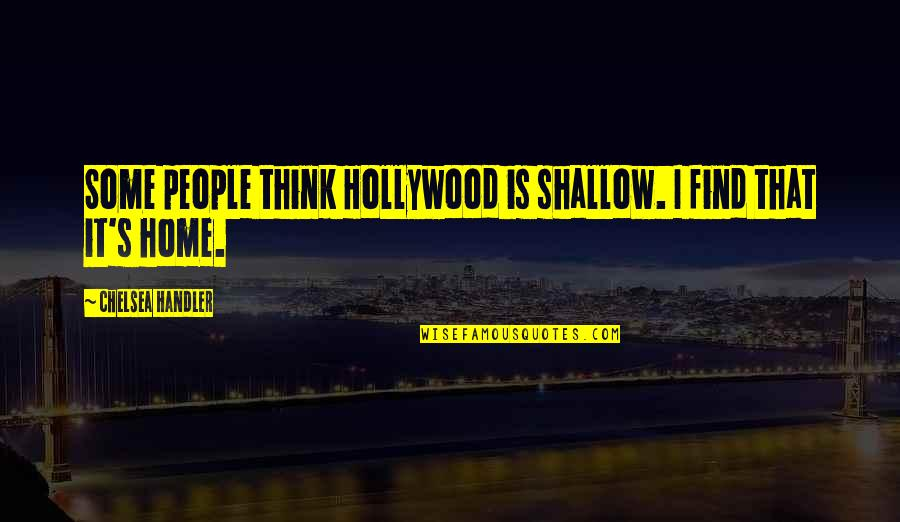 Chelsea's Quotes By Chelsea Handler: Some people think Hollywood is shallow. I find