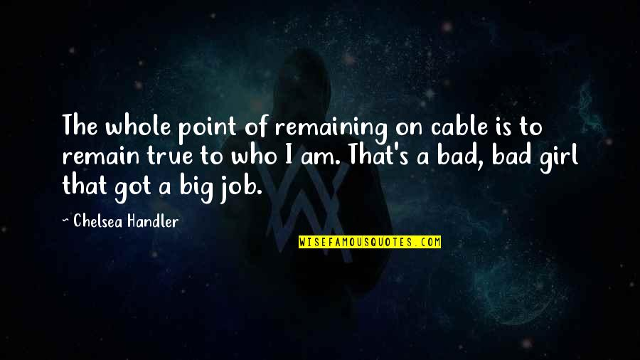 Chelsea's Quotes By Chelsea Handler: The whole point of remaining on cable is