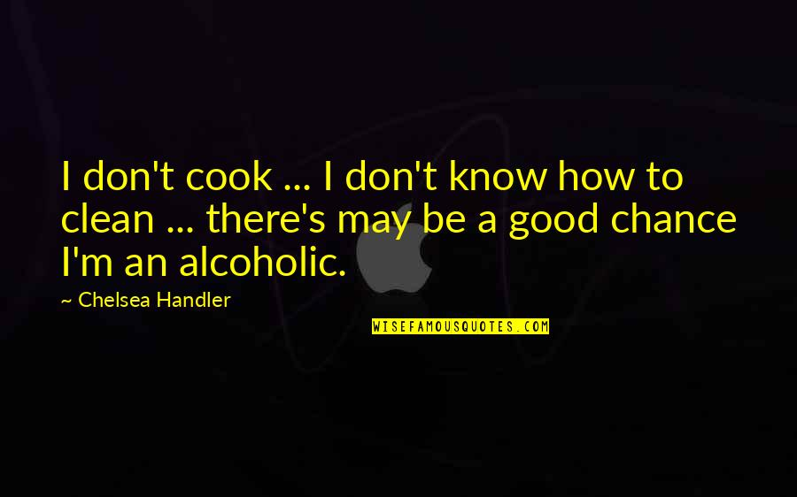 Chelsea's Quotes By Chelsea Handler: I don't cook ... I don't know how
