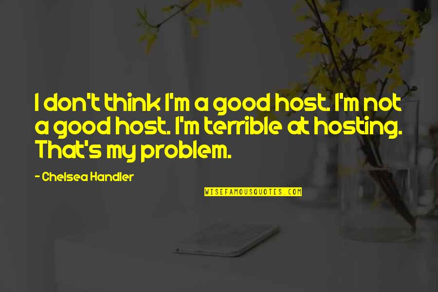 Chelsea's Quotes By Chelsea Handler: I don't think I'm a good host. I'm