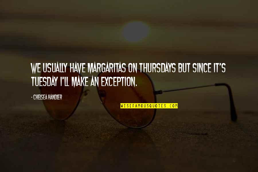 Chelsea's Quotes By Chelsea Handler: We usually have margaritas on Thursdays but since