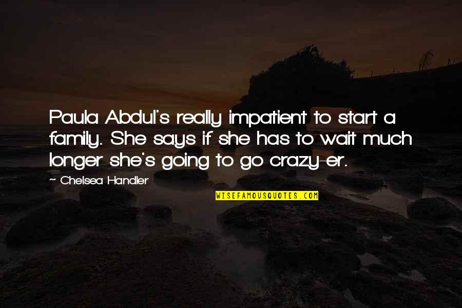 Chelsea's Quotes By Chelsea Handler: Paula Abdul's really impatient to start a family.