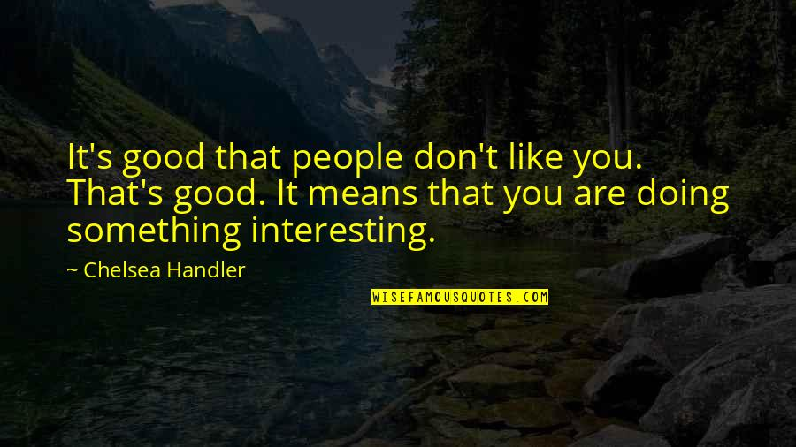 Chelsea's Quotes By Chelsea Handler: It's good that people don't like you. That's