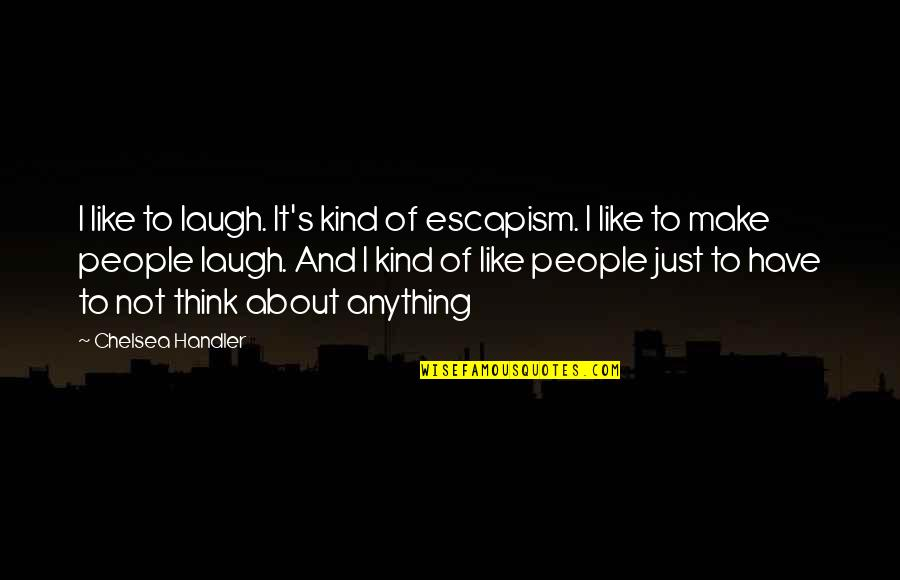 Chelsea's Quotes By Chelsea Handler: I like to laugh. It's kind of escapism.