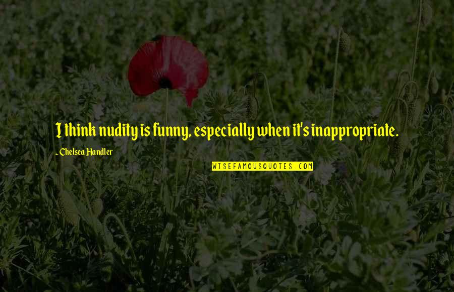 Chelsea's Quotes By Chelsea Handler: I think nudity is funny, especially when it's