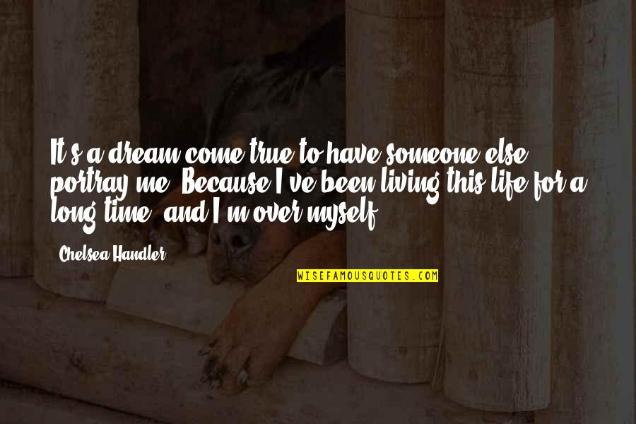 Chelsea's Quotes By Chelsea Handler: It's a dream come true to have someone