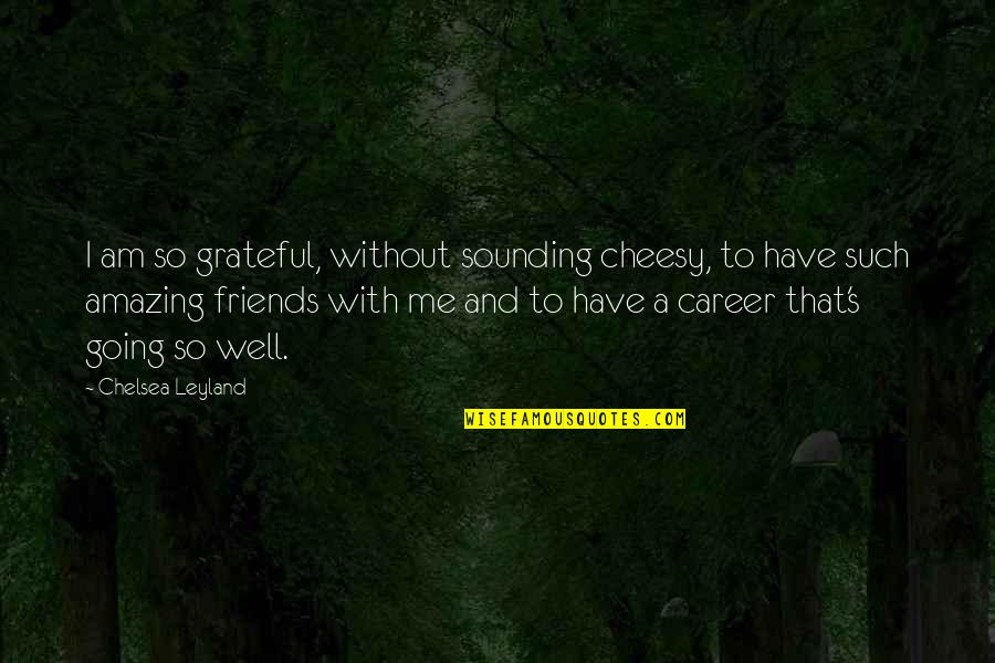 Chelsea's Quotes By Chelsea Leyland: I am so grateful, without sounding cheesy, to