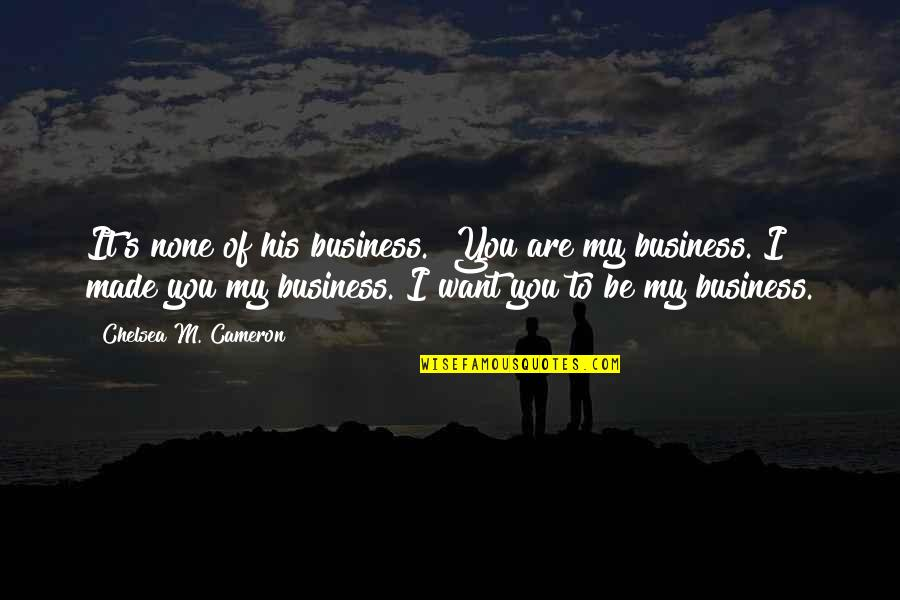 """Chelsea's Quotes By Chelsea M. Cameron: It's none of his business.""""""""You are my business."""