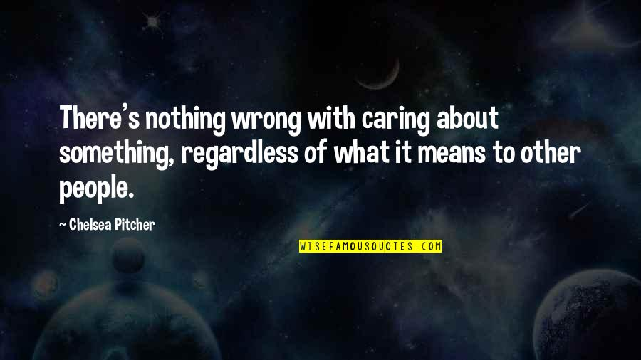 Chelsea's Quotes By Chelsea Pitcher: There's nothing wrong with caring about something, regardless