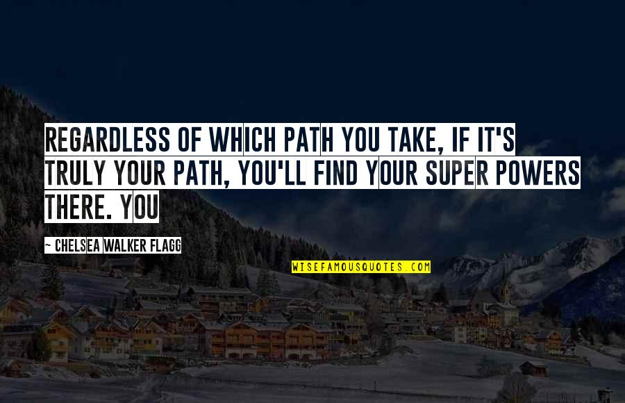 Chelsea's Quotes By Chelsea Walker Flagg: Regardless of which path you take, if it's