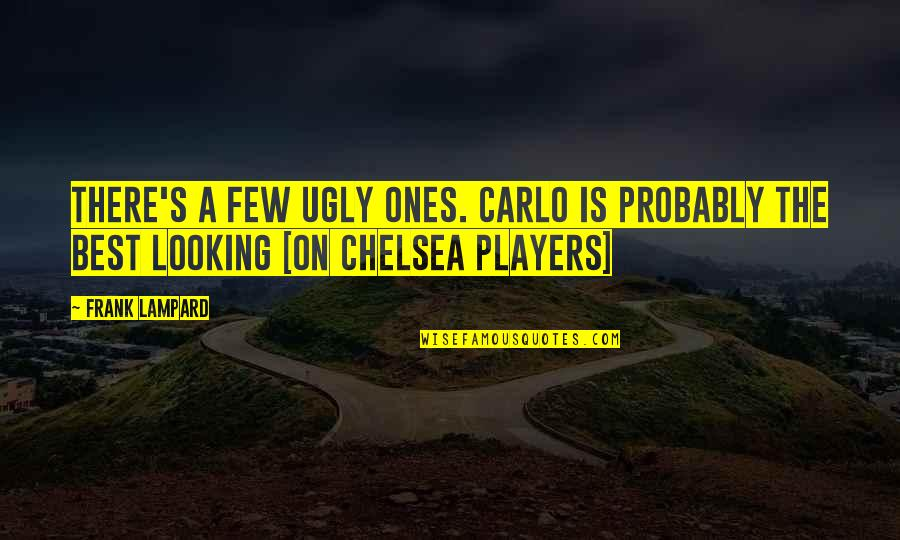 Chelsea's Quotes By Frank Lampard: There's a few ugly ones. Carlo is probably
