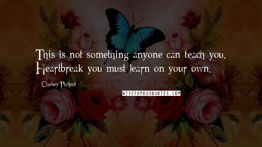 Chelsey Philpot quotes: This is not something anyone can teach you. Heartbreak you must learn on your own.
