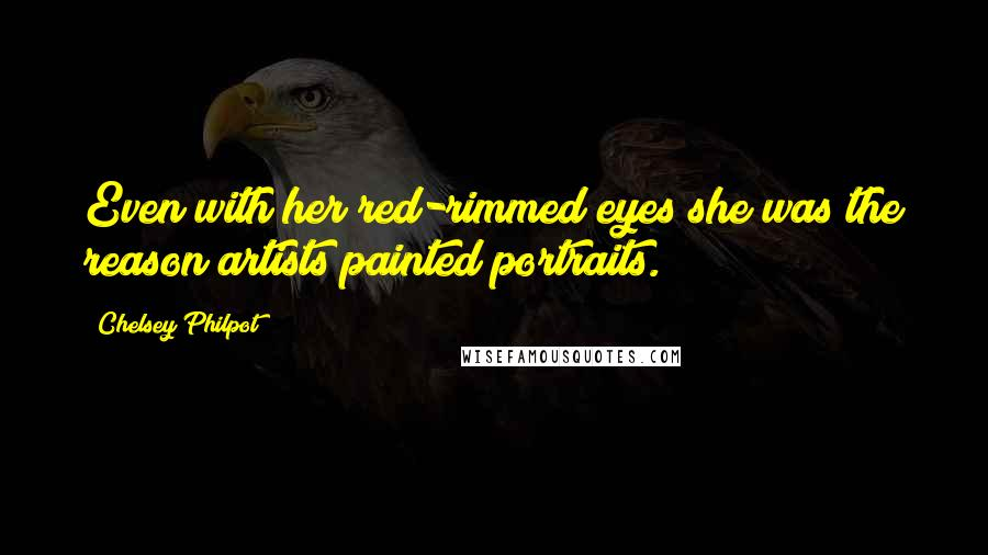 Chelsey Philpot quotes: Even with her red-rimmed eyes she was the reason artists painted portraits.