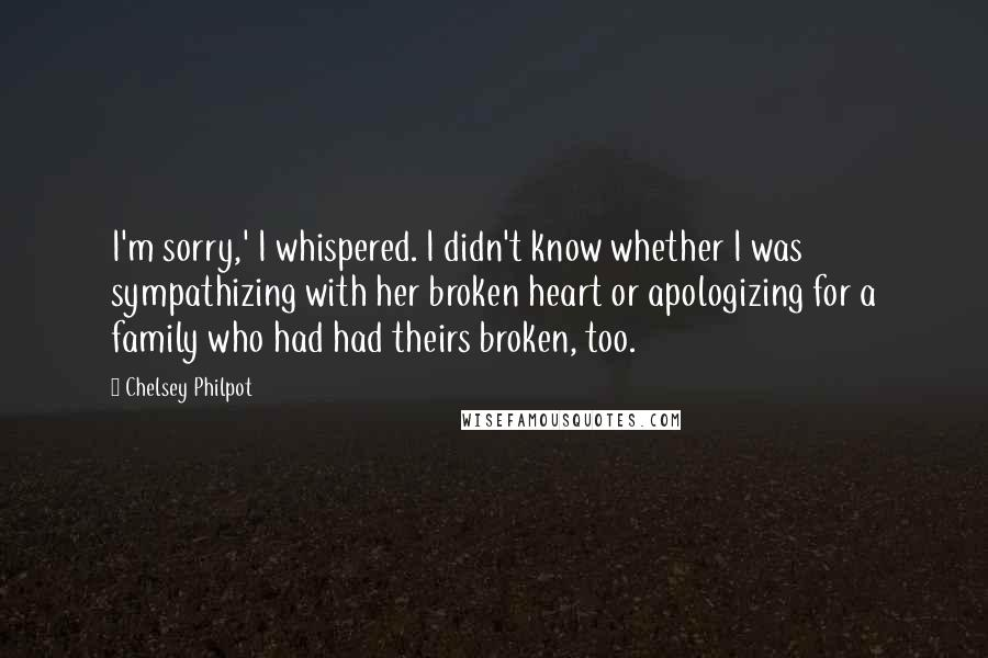 Chelsey Philpot quotes: I'm sorry,' I whispered. I didn't know whether I was sympathizing with her broken heart or apologizing for a family who had had theirs broken, too.