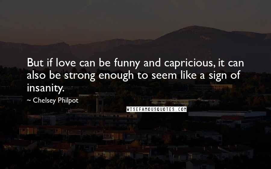 Chelsey Philpot quotes: But if love can be funny and capricious, it can also be strong enough to seem like a sign of insanity.