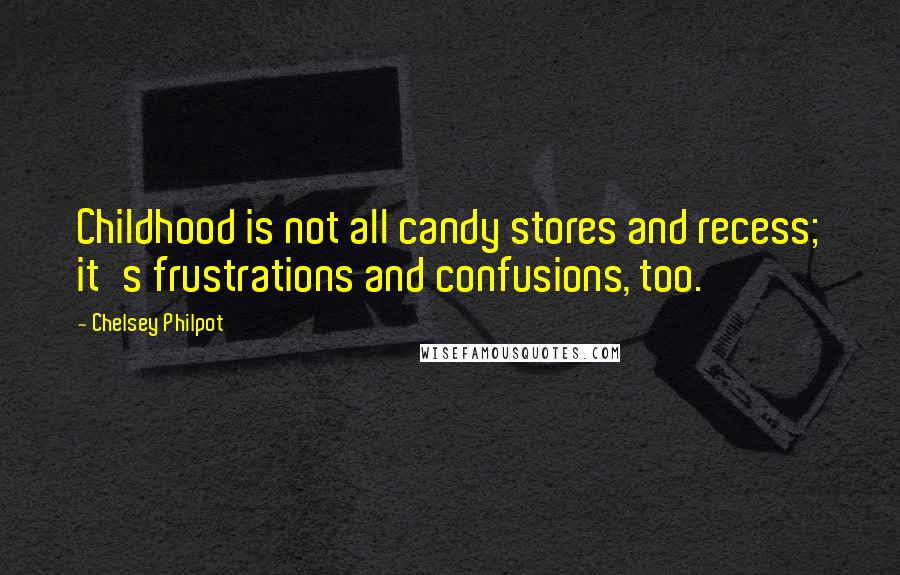 Chelsey Philpot quotes: Childhood is not all candy stores and recess; it's frustrations and confusions, too.
