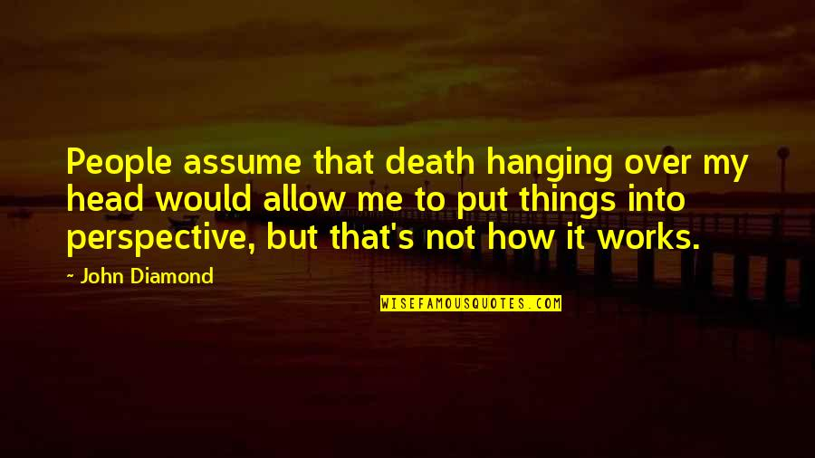 Chemical Equations Quotes By John Diamond: People assume that death hanging over my head